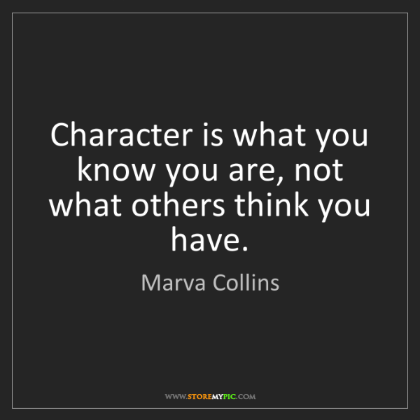 Marva Collins: Character is what you know you are, not what others think...