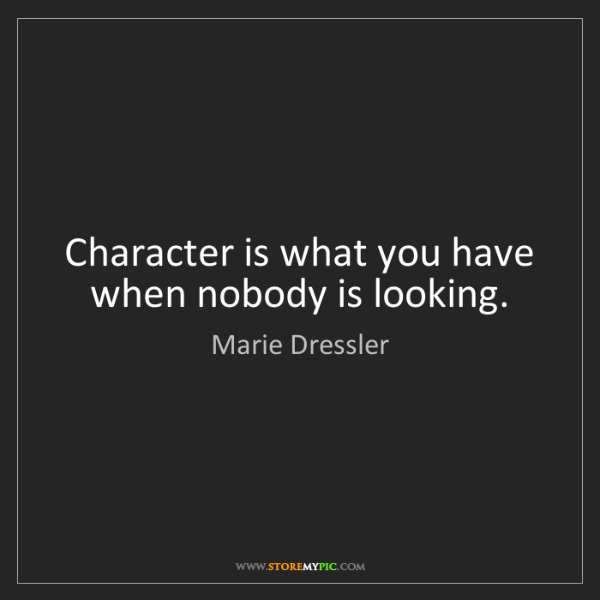 Marie Dressler: Character is what you have when nobody is looking.