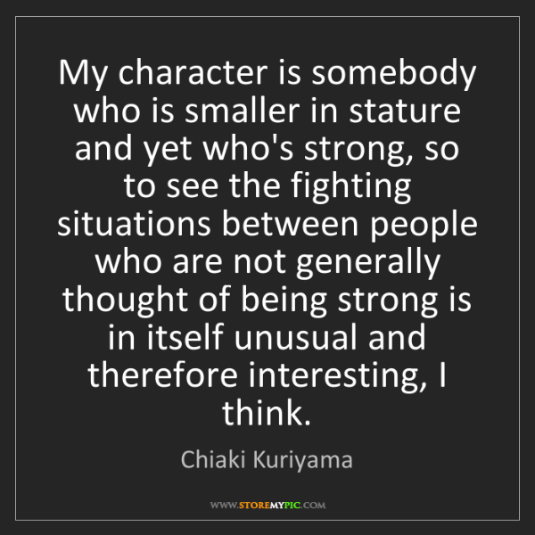 Chiaki Kuriyama: My character is somebody who is smaller in stature and...