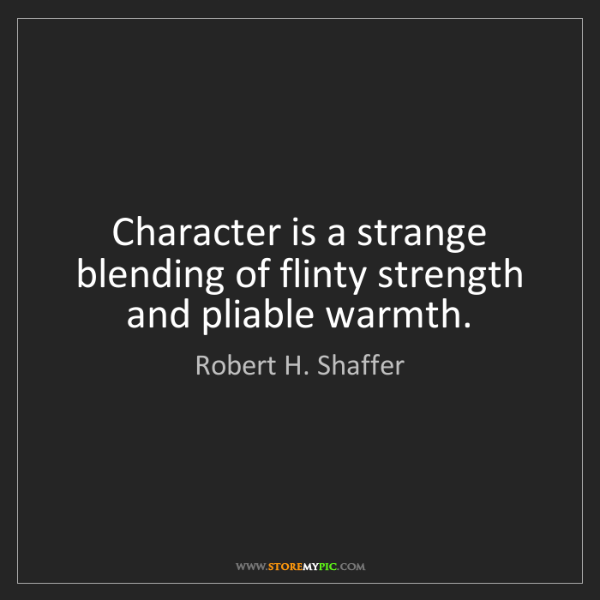 Robert H. Shaffer: Character is a strange blending of flinty strength and...