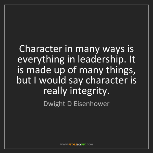 Dwight D Eisenhower: Character in many ways is everything in leadership. It...