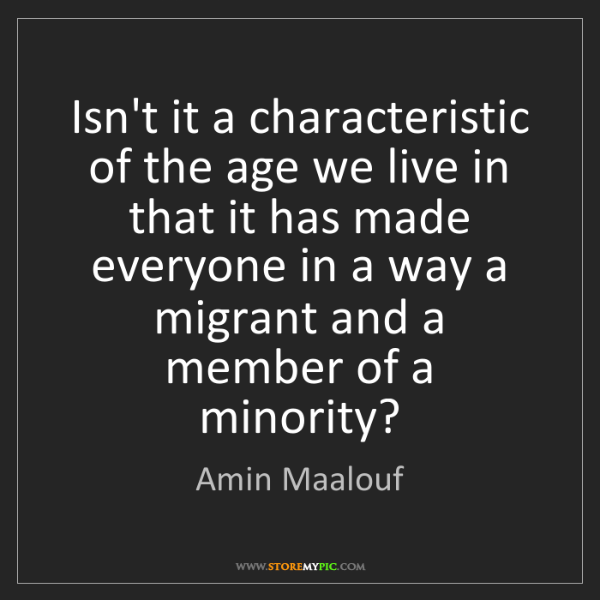 Amin Maalouf: Isn't it a characteristic of the age we live in that...