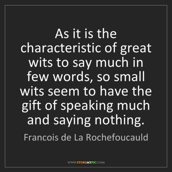 Francois de La Rochefoucauld: As it is the characteristic of great wits to say much...