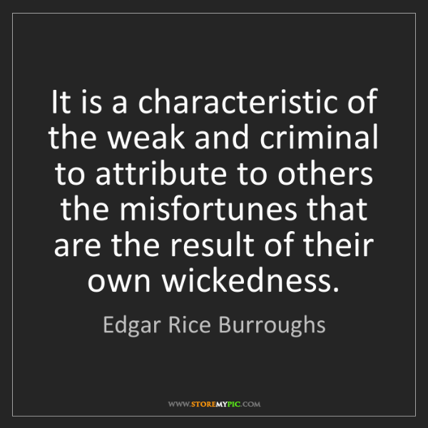 Edgar Rice Burroughs: It is a characteristic of the weak and criminal to attribute...