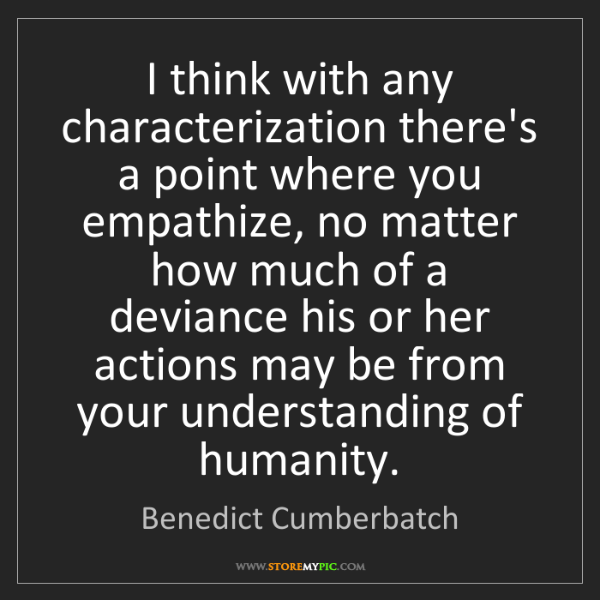 Benedict Cumberbatch: I think with any characterization there's a point where...