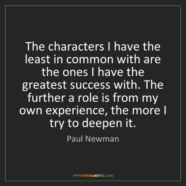 Paul Newman: The characters I have the least in common with are the...