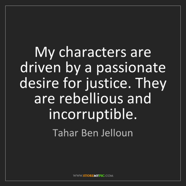 Tahar Ben Jelloun: My characters are driven by a passionate desire for justice....