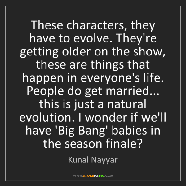 Kunal Nayyar: These characters, they have to evolve. They're getting...
