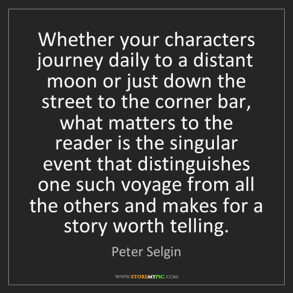 Peter Selgin: Whether your characters journey daily to a distant moon...