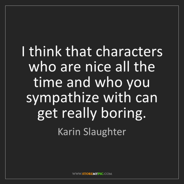 Karin Slaughter: I think that characters who are nice all the time and...