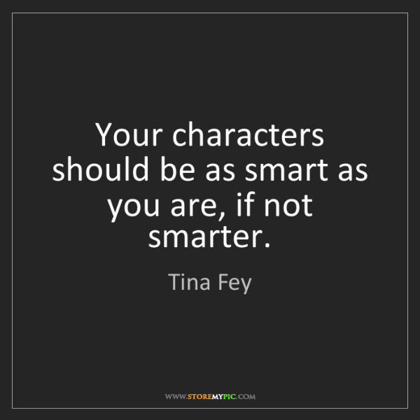 Tina Fey: Your characters should be as smart as you are, if not...