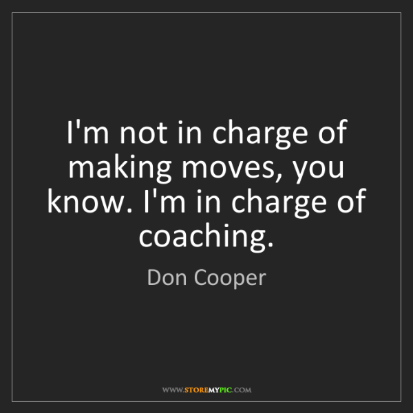 Don Cooper: I'm not in charge of making moves, you know. I'm in charge...