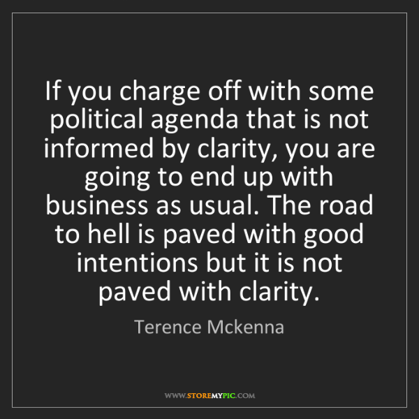 Terence Mckenna: If you charge off with some political agenda that is...