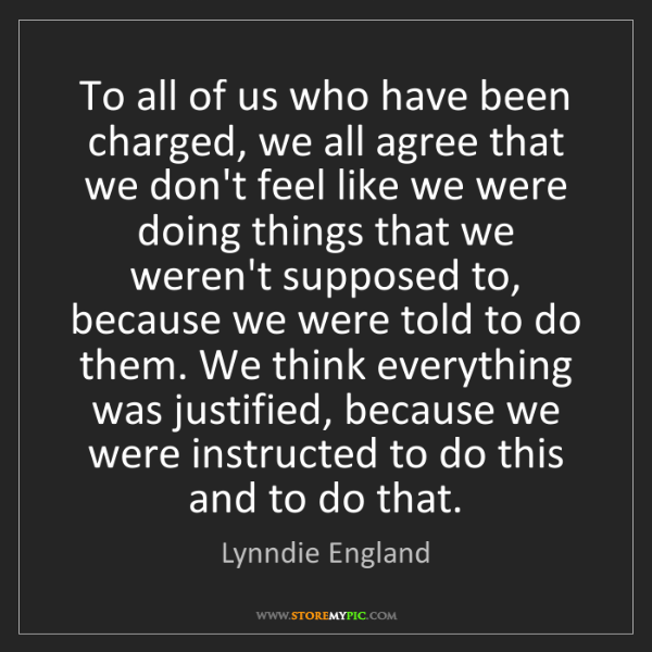 Lynndie England: To all of us who have been charged, we all agree that...
