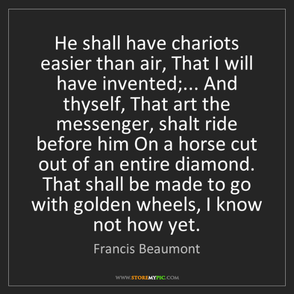 Francis Beaumont: He shall have chariots easier than air, That I will have...