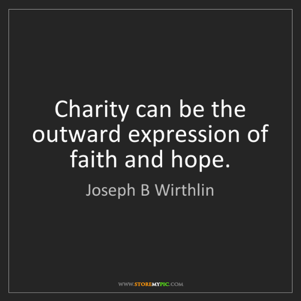 Joseph B Wirthlin: Charity can be the outward expression of faith and hope.