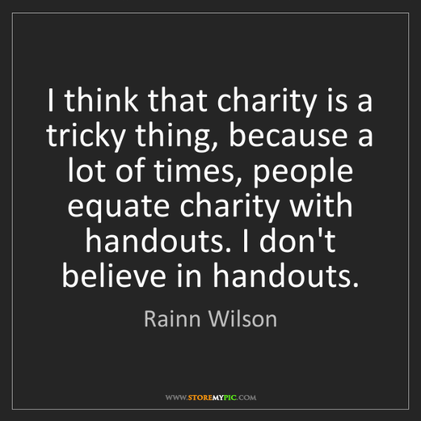 Rainn Wilson: I think that charity is a tricky thing, because a lot...
