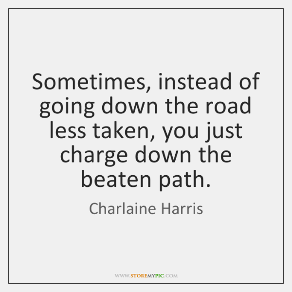 Sometimes, instead of going down the road less taken, you just charge ...