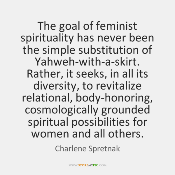 The goal of feminist spirituality has never been the simple substitution of ...