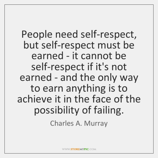 People need self-respect, but self-respect must be earned - it cannot be ...