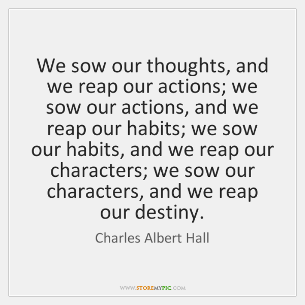 We sow our thoughts, and we reap our actions; we sow our ...