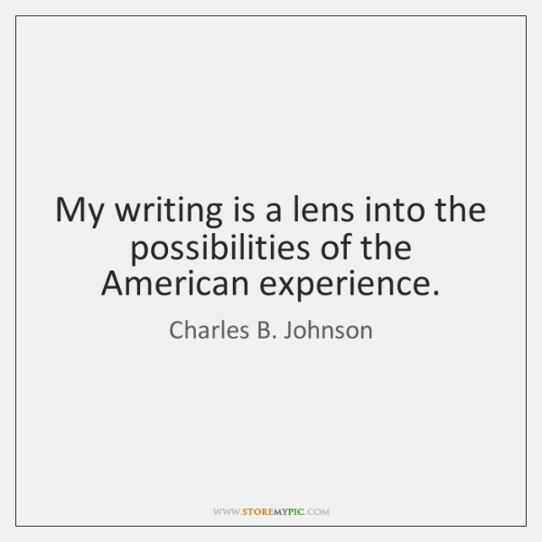 My writing is a lens into the possibilities of the American experience.