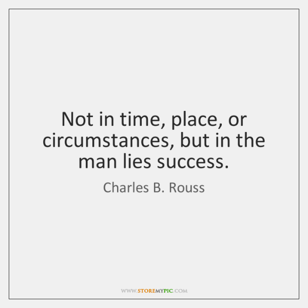 Not in time, place, or circumstances, but in the man lies success.