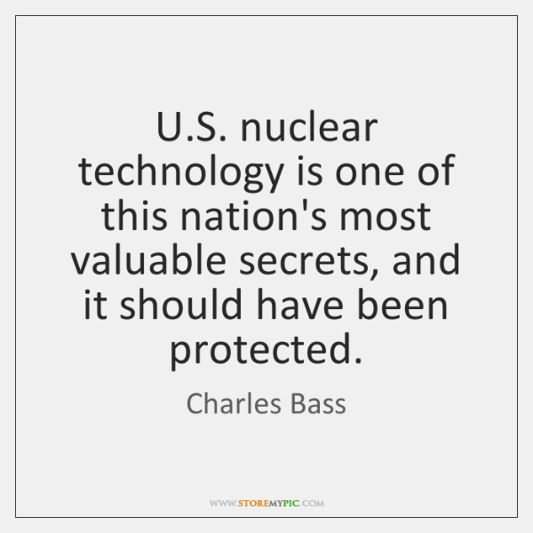 U.S. nuclear technology is one of this nation's most valuable secrets, ...