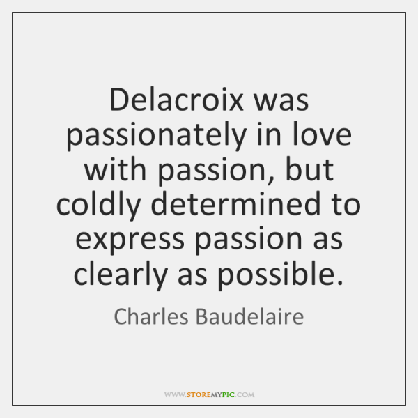 Delacroix was passionately in love with passion, but coldly determined to express ...