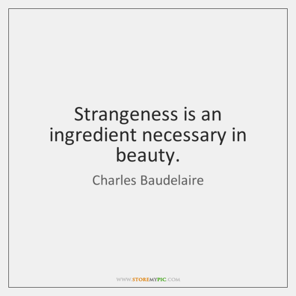 Strangeness is an ingredient necessary in beauty.