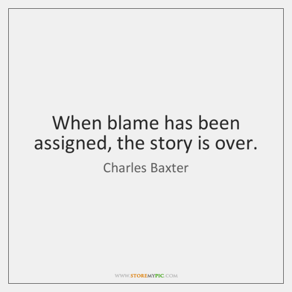 When blame has been assigned, the story is over.