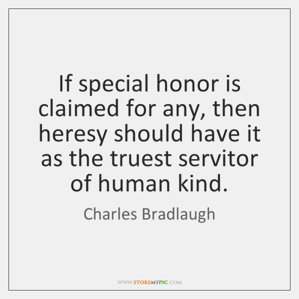 If special honor is claimed for any, then heresy should have it ...