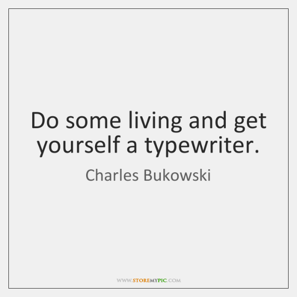 Do some living and get yourself a typewriter.