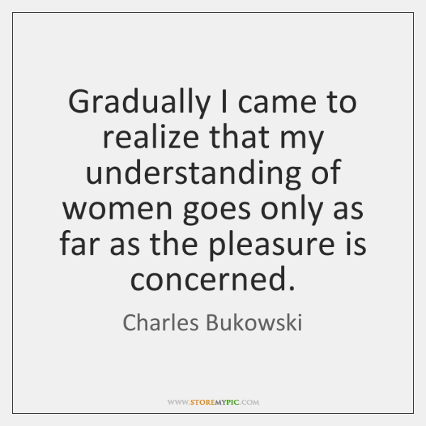 Charles Bukowski Women Quotes: Gradually I Came To Realize That My Understanding Of Women