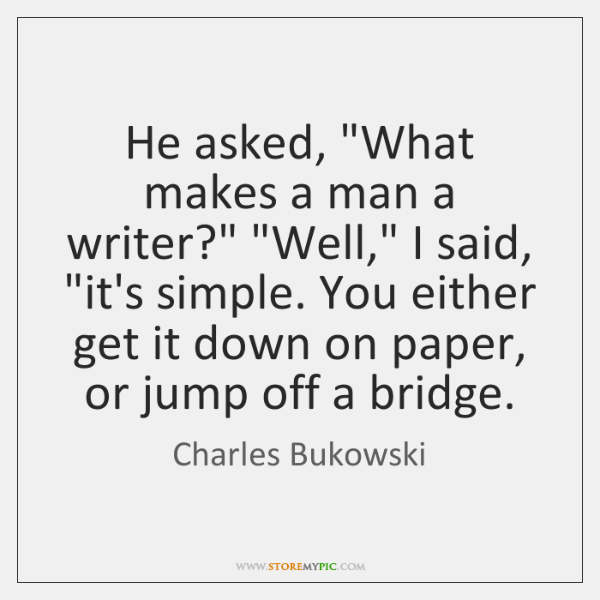 """He asked, """"What makes a man a writer?"""" """"Well,"""" I said, """"it's ..."""
