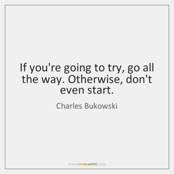 If you're going to try, go all the way. Otherwise, don't even ...