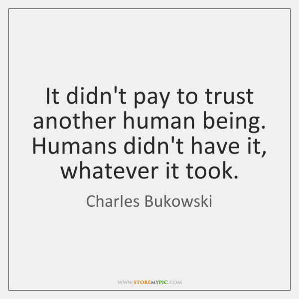 It didn't pay to trust another human being. Humans didn't have it, ...