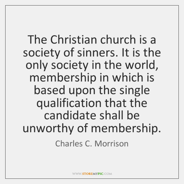 The Christian church is a society of sinners. It is the only ...