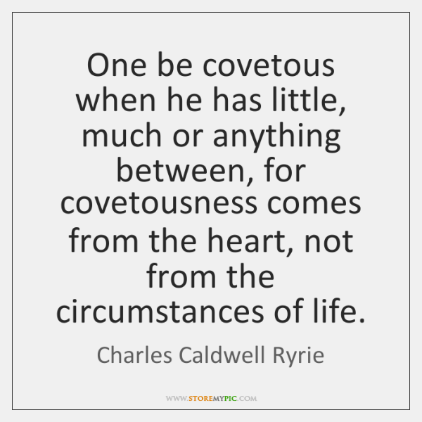 One be covetous when he has little, much or anything between, for ...