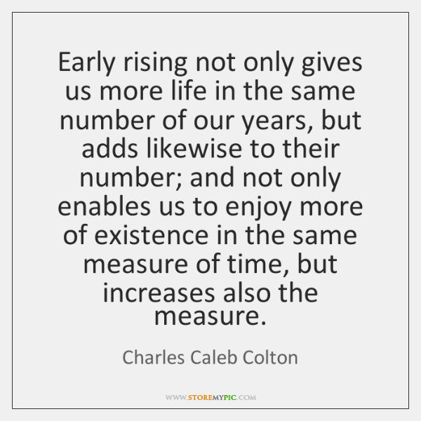 Early rising not only gives us more life in the same number ...