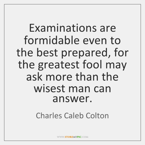 Examinations are formidable even to the best prepared, for the greatest fool ...