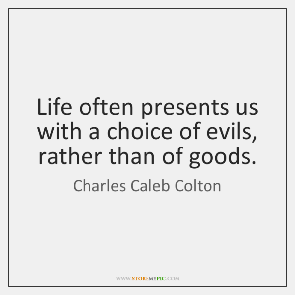 Life often presents us with a choice of evils, rather than of ...