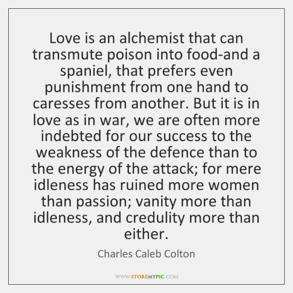 Love is an alchemist that can transmute poison into food-and a spaniel, ...