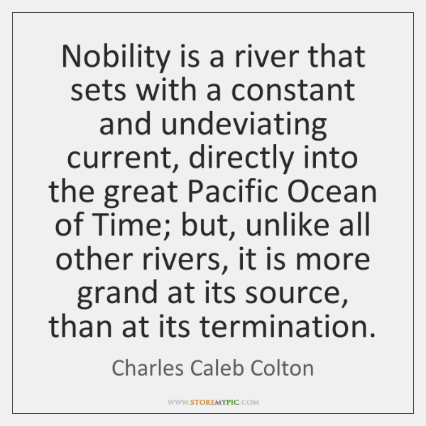 Nobility is a river that sets with a constant and undeviating current, ...