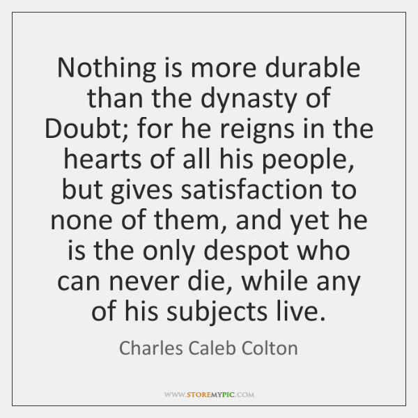 Nothing is more durable than the dynasty of Doubt; for he reigns ...