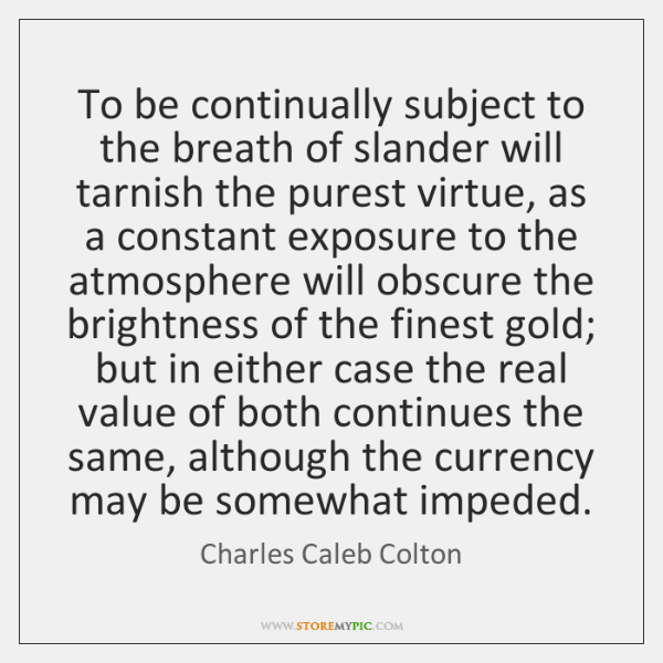 To be continually subject to the breath of slander will tarnish the ...