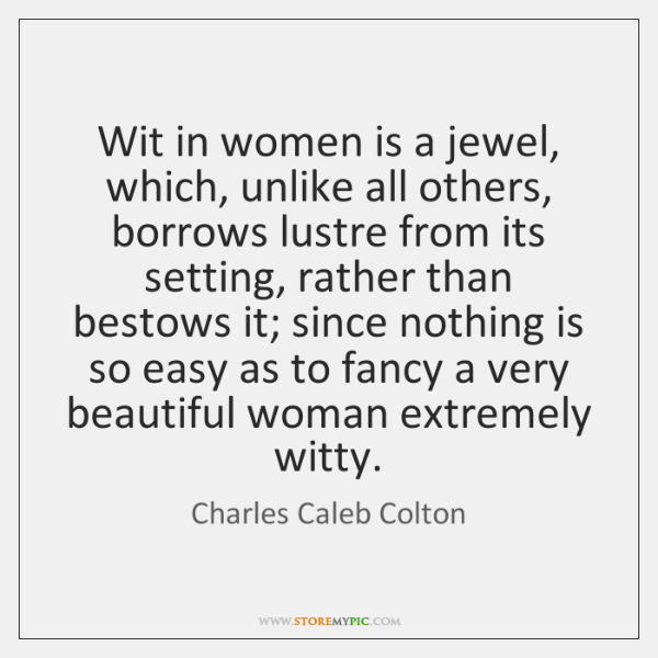 Wit in women is a jewel, which, unlike all others, borrows lustre ...