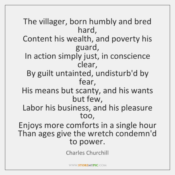 The villager, born humbly and bred hard,  Content his wealth, and poverty ...