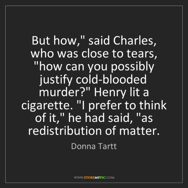 "Donna Tartt: But how,"" said Charles, who was close to tears, ""how..."