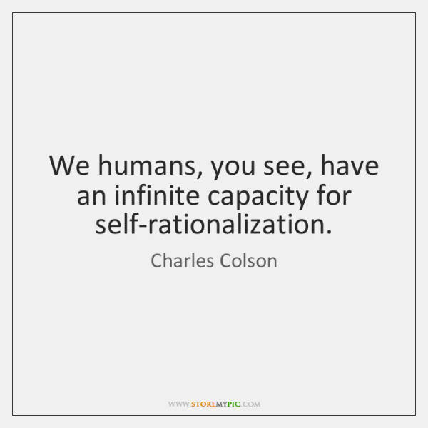We humans, you see, have an infinite capacity for self-rationalization.
